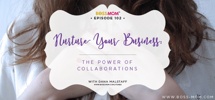 Episode 102: Nurture Your Business: It's All About the Power of Collaborations with Dana [Podcast]