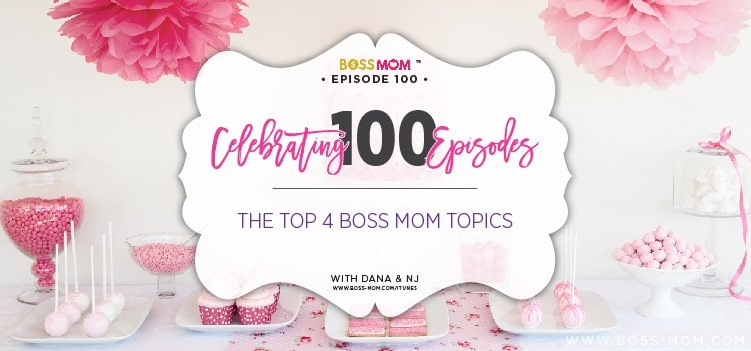 Episode 100: Celebrating 100 Episodes – The Top 4 Boss Mom Topics so Far with Dana & NJ [Podcast]