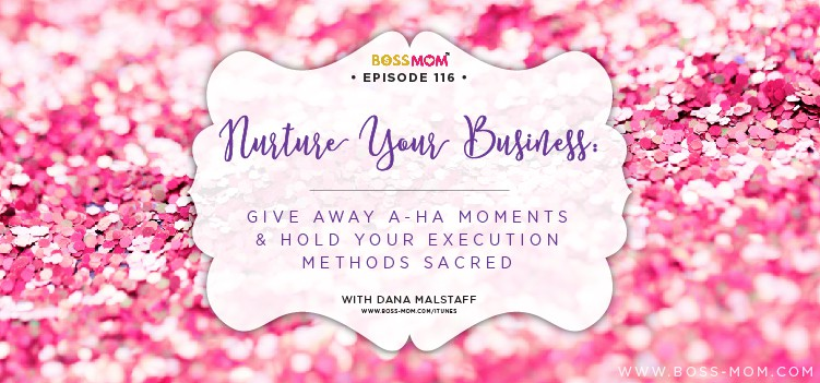 Episode 114: Nurture Your Business: Give away aha moments and hold your execution methods sacred with Dana