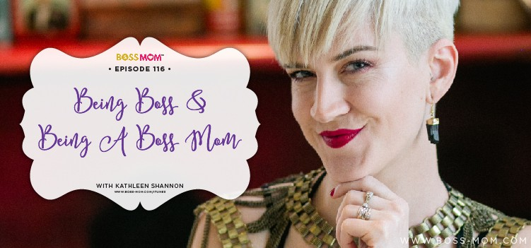 Episode 116: Being Boss & Being a Boss Mom with Kathleen Shannon from Being Boss