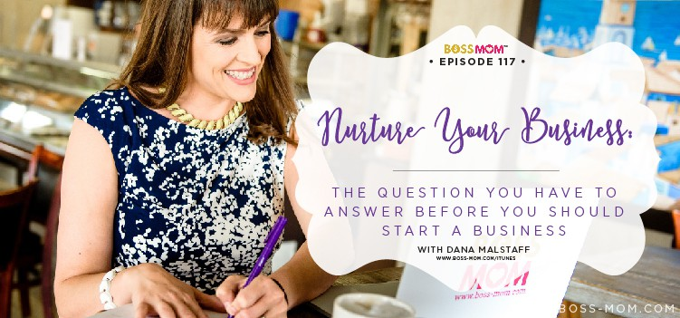 Episode 117: Nurture Your Business: The question you have to answer before you should start a business with Dana