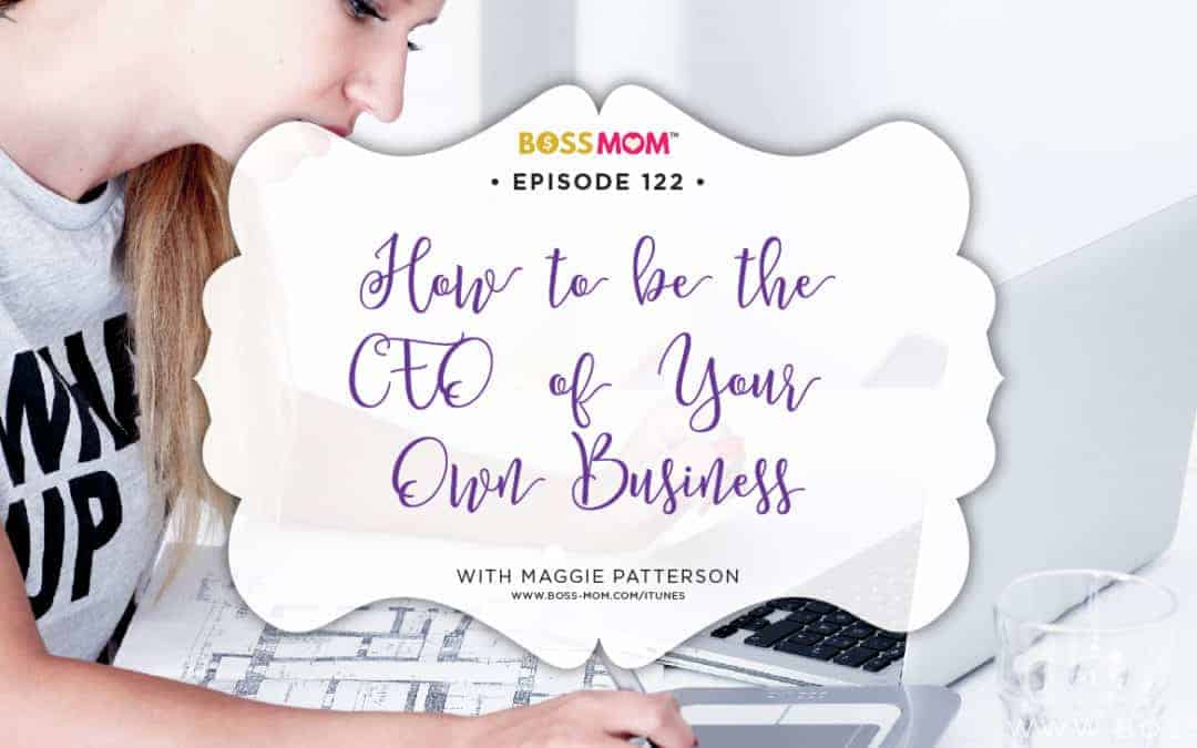 Episode 122: How to be the CEO of Your Own Business with Maggie Patterson