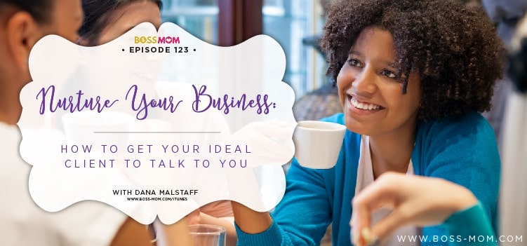 Episode 123: Nurture Your Business: How to get your ideal client to talk to you with Dana