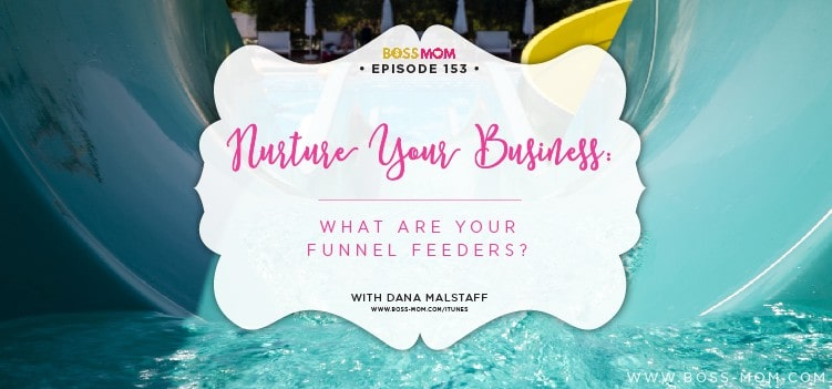Episode 153: Nurture Your Business: What are your funnel feeders? – with Dana