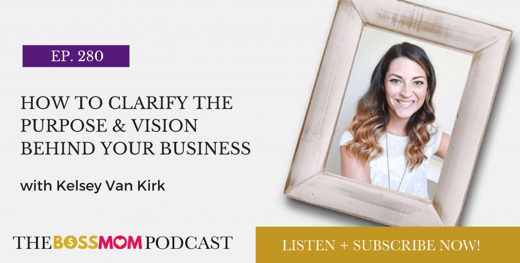 Episode 280: How to Clarify the Purpose & Vision Behind Your Business with Kelsey Van Kirk